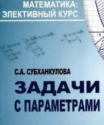 Субханкулова С.А. - Задачи с параметрами (Математика элективный курс)